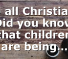 To all Christians Did you know that children are being…