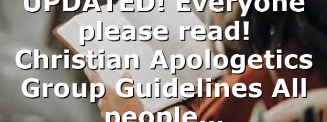 UPDATED! Everyone please read! Christian Apologetics Group Guidelines All people…