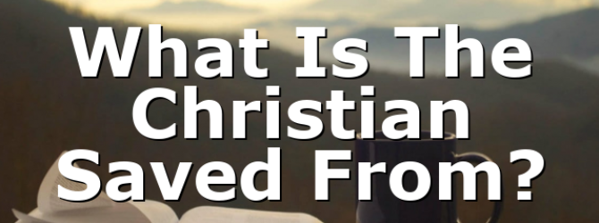 What Is The Christian Saved From?