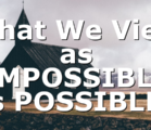 What We View as IMPOSSIBLE is POSSIBLE!