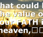 What could be the value of your FATH in heaven,…