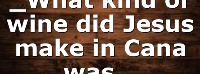 _What kind of wine did Jesus make in Cana was…