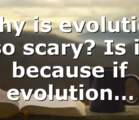 Why is evolution so scary? Is it because if evolution…