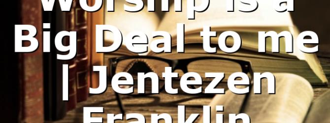 Worship is a Big Deal to me | Jentezen Franklin