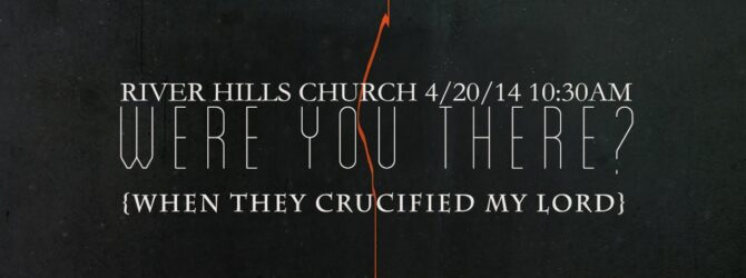River Hills Church: WERE YOU THERE?