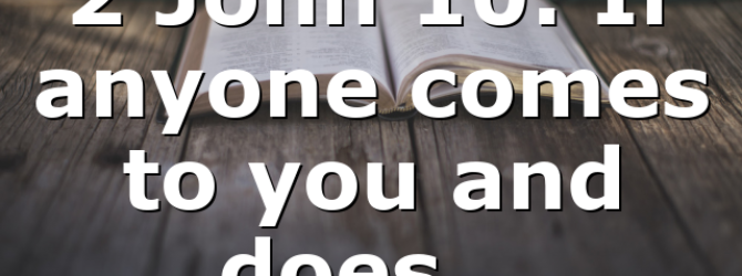 2 John 10: If anyone comes to you and does…