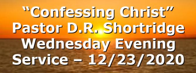 """Confessing Christ"" Pastor D.R. Shortridge Wednesday Evening Service – 12/23/2020"
