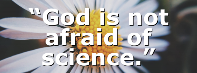 """""""God is not afraid of science."""""""