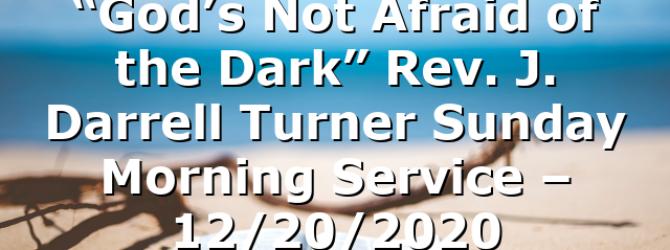 """God's Not Afraid of the Dark"" Rev. J. Darrell Turner Sunday Morning Service – 12/20/2020"