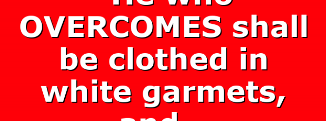 """""""He who OVERCOMES shall be clothed in white garmets, and…"""