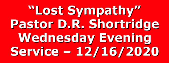 """Lost Sympathy"" Pastor D.R. Shortridge Wednesday Evening Service – 12/16/2020"