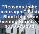 """Reasons to be Encouraged""  Pastor D.R. Shortridge Sunday Evening Service – 12/27/2020"