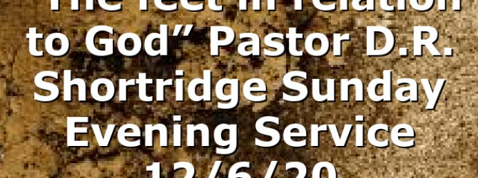 """""""The feet in relation to God"""" Pastor D.R. Shortridge Sunday Evening Service 12/6/20"""