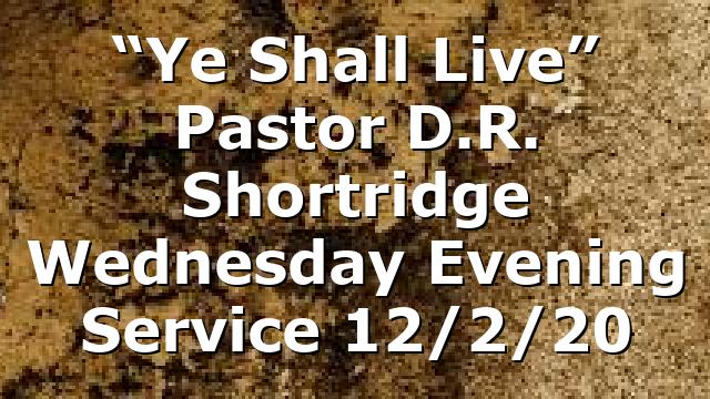 """Ye Shall Live"" Pastor D.R. Shortridge Wednesday Evening Service 12/2/20"