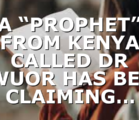 """A """"PROPHET"""" FROM KENYA CALLED DR OWUOR HAS BEEN CLAIMING…"""