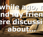 A while ago, me and my friend were discussing about…
