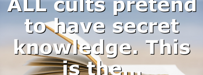 ALL cults pretend to have secret knowledge. This is the…