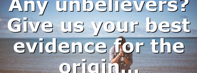 Any unbelievers? Give us your best evidence for the origin…