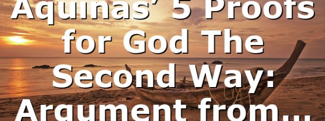 Aquinas' 5 Proofs for God The Second Way: Argument from…