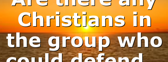 Are there any Christians in the group who could defend…