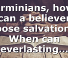 Arminians, how can a believer loose salvation? When can everlasting…