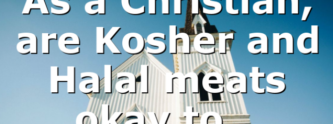 As a Christian, are Kosher and Halal meats okay to…
