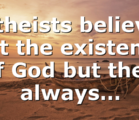 Atheists believe not the existence of God but they always…