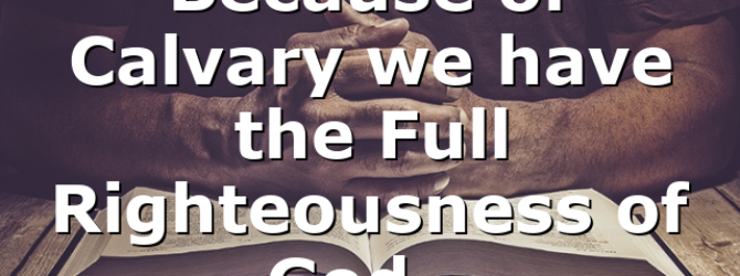 Because of Calvary we have the Full Righteousness of God…