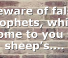 Beware of false prophets, which come to you in sheep's….