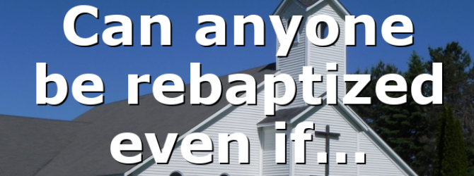 Can anyone be rebaptized even if…