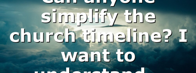 Can anyone simplify the church timeline? I want to understand…