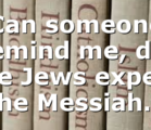 Can someone remind me, did the Jews expect the Messiah…