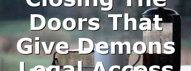 Closing The Doors That Give Demons Legal Access