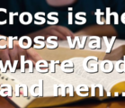 Cross is the cross way ; where God and men…