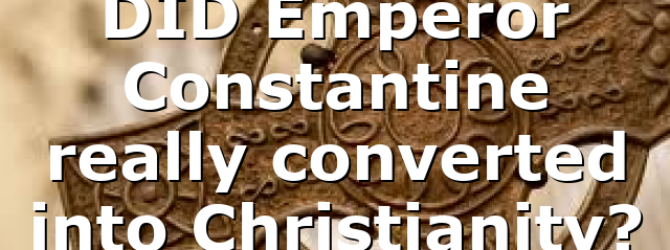 DID Emperor Constantine really converted into Christianity?
