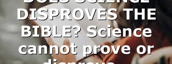 DOES SCIENCE DISPROVES THE BIBLE? Science cannot prove or disprove…