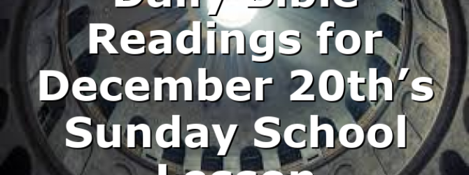 Daily Bible Readings for December 20th's Sunday School Lesson