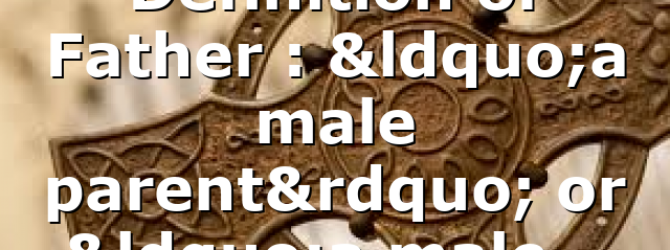 """Definition of Father : """"a male parent"""" or """"a male…"""