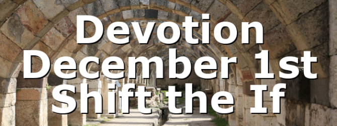 Devotion December 1st Shift the If