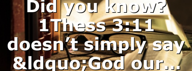 """Did you know? 1Thess 3:11 doesn't simply say """"God our…"""
