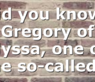 Did you know? Gregory of Nyssa, one of the so-called…