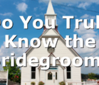 Do You Truly Know the Bridegroom?