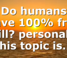 Do humans have 100% free will? personally this topic is…