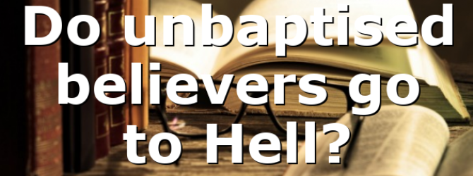 Do unbaptised believers go to Hell?