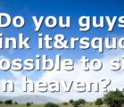 Do you guys think it's possible to sin in heaven?…