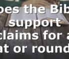 Does the Bible support claims for a flat or round…