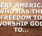 EVERY AMERICAN WHO HAS THE FREEDOM TO WORSHIP GOD, TO…