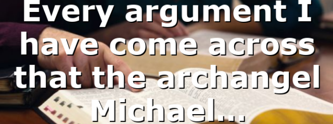 Every argument I have come across that the archangel Michael…