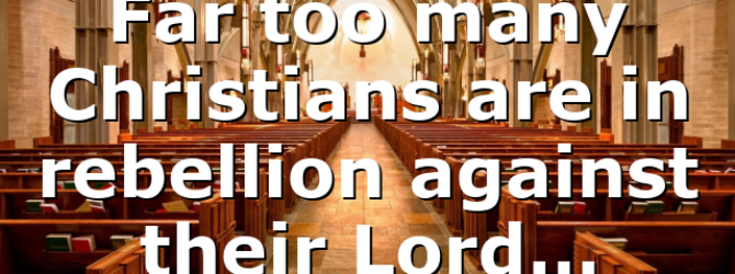 Far too many Christians are in rebellion against their Lord…