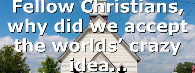 Fellow Christians, why did we accept the worlds' crazy idea…